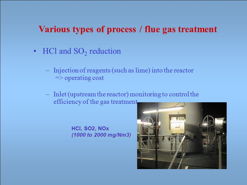 HCl, SO2, NOx (1000 to 2000 mg/Nm3) Various types of process / flue gas treatment HCl and SO 2 reduction –Injection of reagents (such as lime) into the reactor => operating cost –Inlet (upstream the reactor) monitoring to control the efficiency of the gas treatment