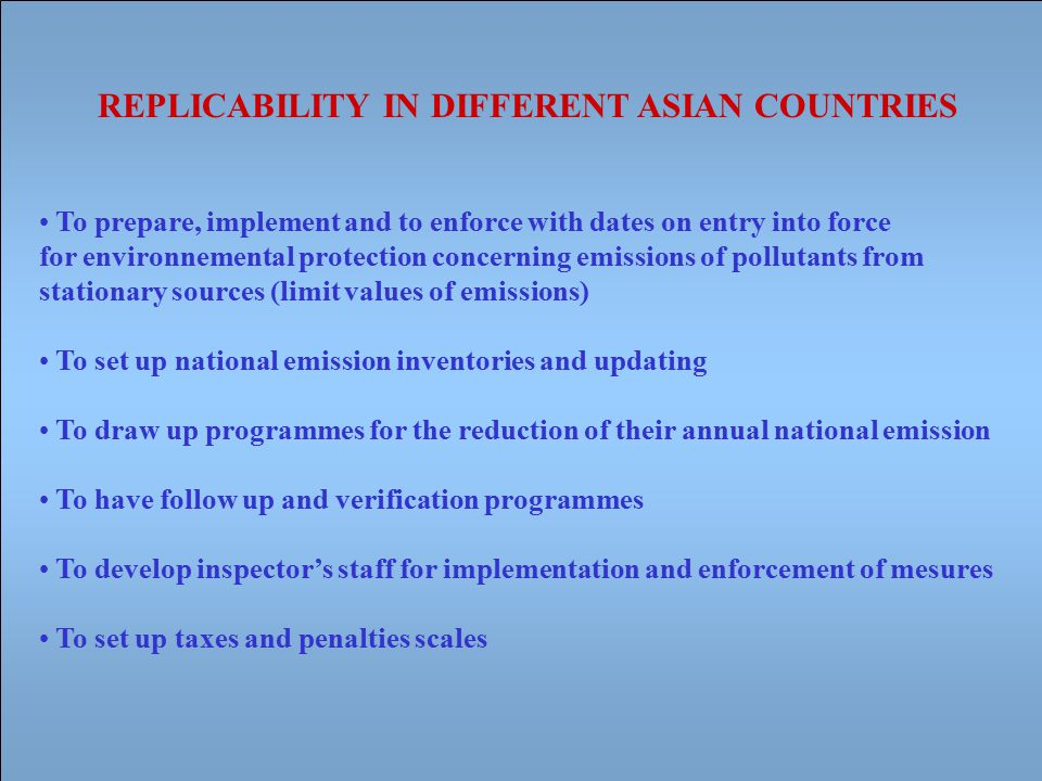 REPLICABILITY IN DIFFERENT ASIAN COUNTRIES To prepare, implement and to enforce with dates on entry into force for environnemental protection concerning emissions of pollutants from stationary sources (limit values of emissions) To set up national emission inventories and updating To draw up programmes for the reduction of their annual national emission To have follow up and verification programmes To develop inspector's staff for implementation and enforcement of mesures To set up taxes and penalties scales
