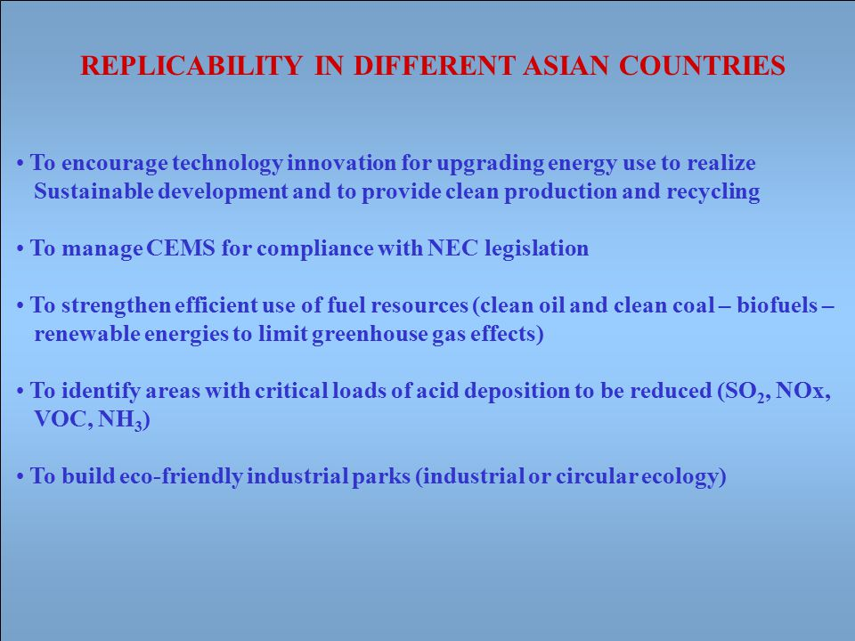 To encourage technology innovation for upgrading energy use to realize Sustainable development and to provide clean production and recycling To manage CEMS for compliance with NEC legislation To strengthen efficient use of fuel resources (clean oil and clean coal – biofuels – renewable energies to limit greenhouse gas effects) To identify areas with critical loads of acid deposition to be reduced (SO 2, NOx, VOC, NH 3 ) To build eco-friendly industrial parks (industrial or circular ecology) REPLICABILITY IN DIFFERENT ASIAN COUNTRIES