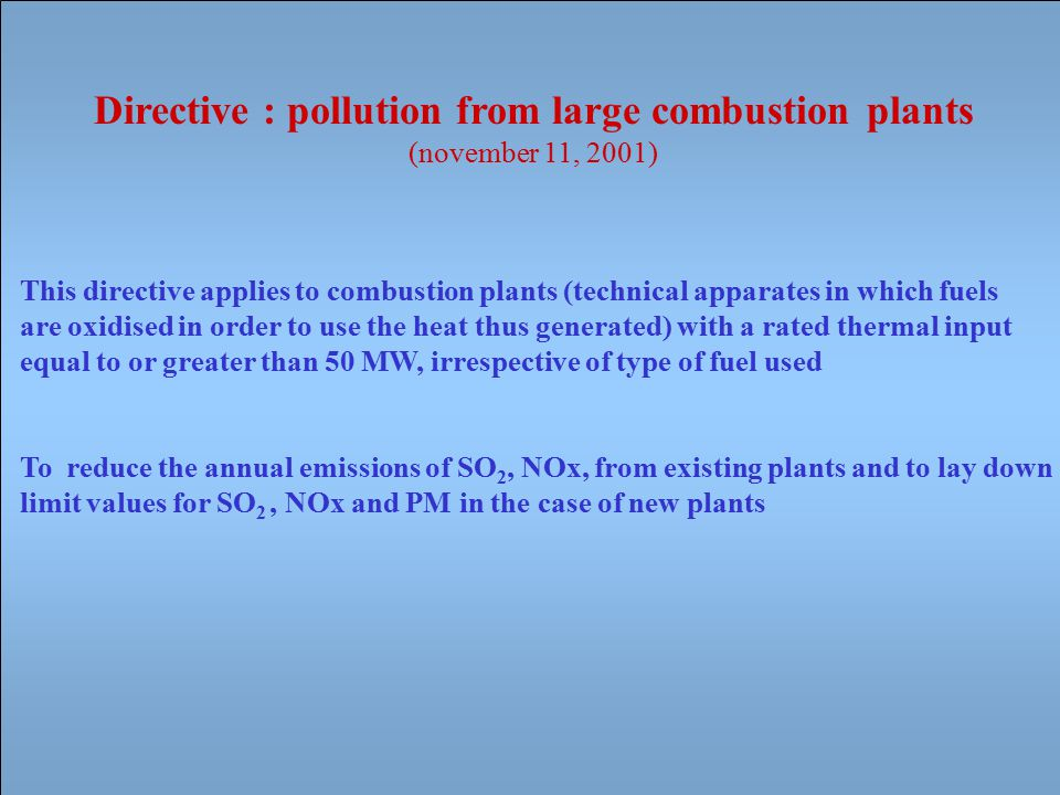 Directive : pollution from large combustion plants (november 11, 2001) This directive applies to combustion plants (technical apparates in which fuels are oxidised in order to use the heat thus generated) with a rated thermal input equal to or greater than 50 MW, irrespective of type of fuel used To reduce the annual emissions of SO 2, NOx, from existing plants and to lay down limit values for SO 2, NOx and PM in the case of new plants