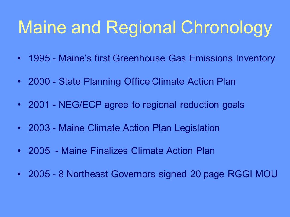 Maine and Regional Chronology 1995 - Maine's first Greenhouse Gas Emissions Inventory 2000 - State Planning Office Climate Action Plan 2001 - NEG/ECP agree to regional reduction goals 2003 - Maine Climate Action Plan Legislation 2005 - Maine Finalizes Climate Action Plan 2005 - 8 Northeast Governors signed 20 page RGGI MOU