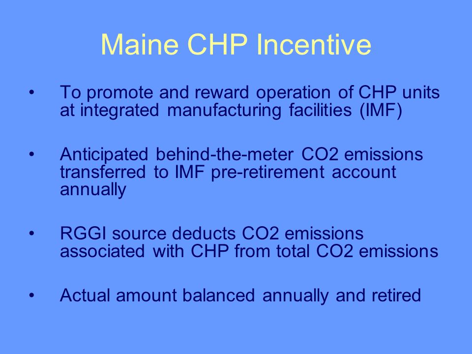 Maine CHP Incentive To promote and reward operation of CHP units at integrated manufacturing facilities (IMF) Anticipated behind-the-meter CO2 emissions transferred to IMF pre-retirement account annually RGGI source deducts CO2 emissions associated with CHP from total CO2 emissions Actual amount balanced annually and retired