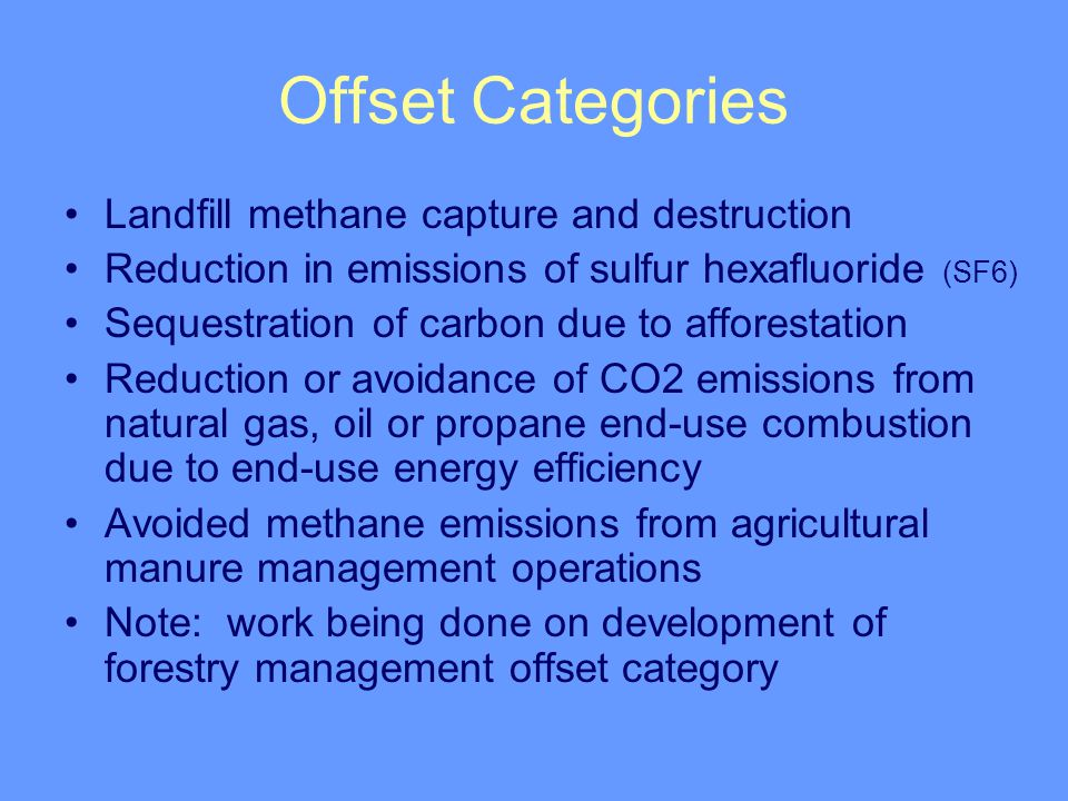 Offset Categories Landfill methane capture and destruction Reduction in emissions of sulfur hexafluoride (SF6) Sequestration of carbon due to afforestation Reduction or avoidance of CO2 emissions from natural gas, oil or propane end-use combustion due to end-use energy efficiency Avoided methane emissions from agricultural manure management operations Note: work being done on development of forestry management offset category