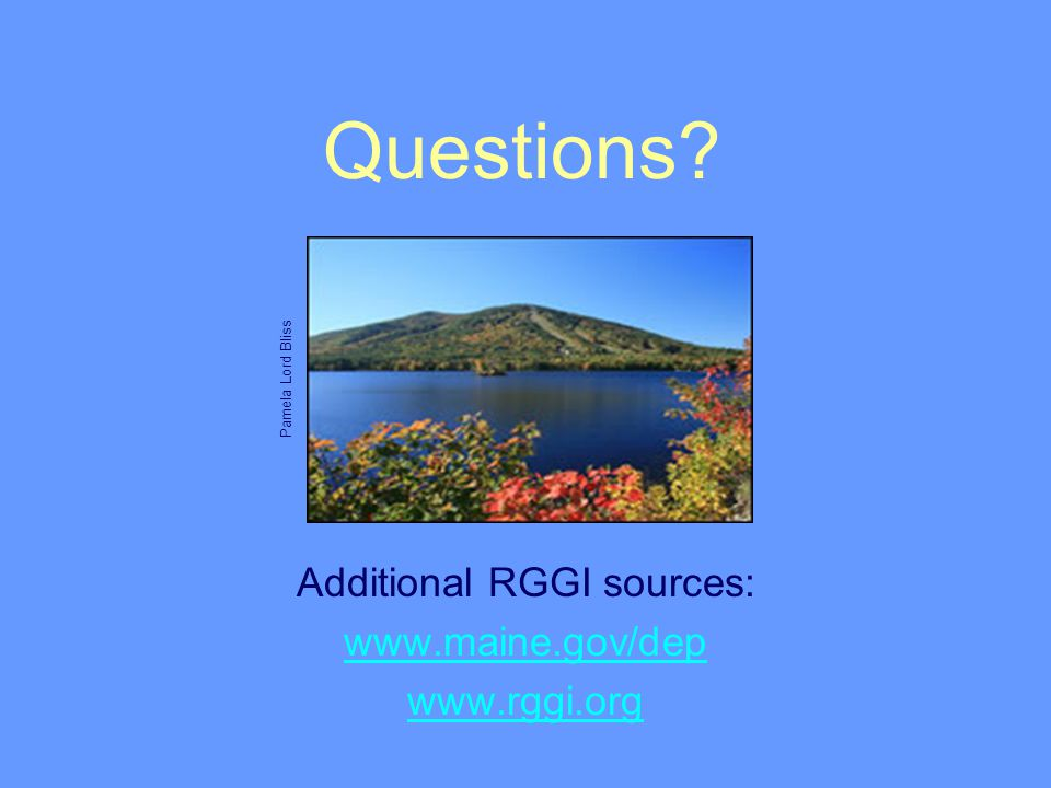 Additional RGGI sources: www.maine.gov/dep www.rggi.org Pamela Lord Bliss Questions?