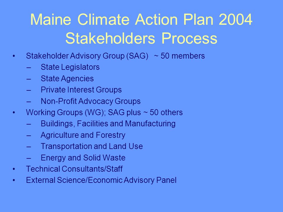 Maine Climate Action Plan 2004 Stakeholders Process Stakeholder Advisory Group (SAG)~ 50 members –State Legislators –State Agencies –Private Interest Groups –Non-Profit Advocacy Groups Working Groups (WG); SAG plus ~ 50 others –Buildings, Facilities and Manufacturing –Agriculture and Forestry –Transportation and Land Use –Energy and Solid Waste Technical Consultants/Staff External Science/Economic Advisory Panel