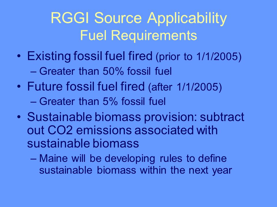 RGGI Source Applicability Fuel Requirements Existing fossil fuel fired (prior to 1/1/2005) –Greater than 50% fossil fuel Future fossil fuel fired (after 1/1/2005) –Greater than 5% fossil fuel Sustainable biomass provision: subtract out CO2 emissions associated with sustainable biomass –Maine will be developing rules to define sustainable biomass within the next year