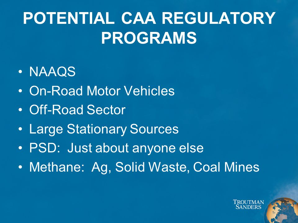 POTENTIAL CAA REGULATORY PROGRAMS NAAQS On-Road Motor Vehicles Off-Road Sector Large Stationary Sources PSD: Just about anyone else Methane: Ag, Solid Waste, Coal Mines
