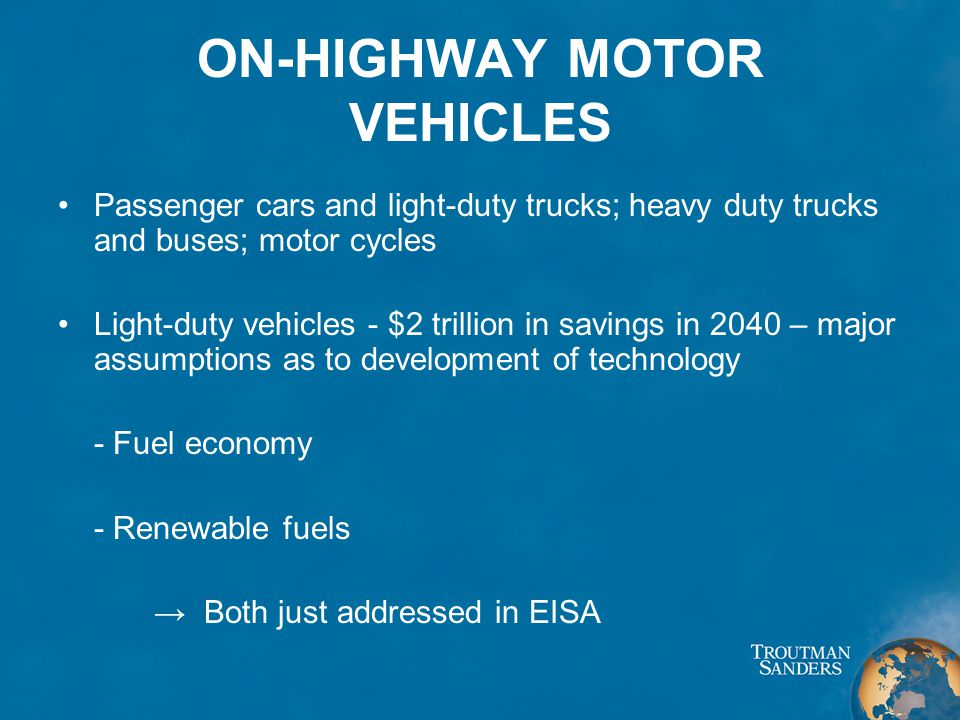 ON-HIGHWAY MOTOR VEHICLES Passenger cars and light-duty trucks; heavy duty trucks and buses; motor cycles Light-duty vehicles - $2 trillion in savings in 2040 – major assumptions as to development of technology - Fuel economy - Renewable fuels → Both just addressed in EISA