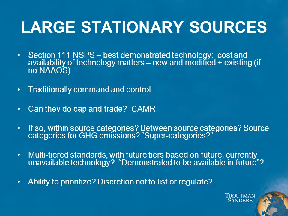 LARGE STATIONARY SOURCES Section 111 NSPS – best demonstrated technology: cost and availability of technology matters – new and modified + existing (if no NAAQS) Traditionally command and control Can they do cap and trade.