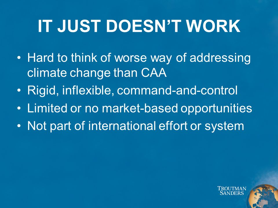 IT JUST DOESN'T WORK Hard to think of worse way of addressing climate change than CAA Rigid, inflexible, command-and-control Limited or no market-based opportunities Not part of international effort or system