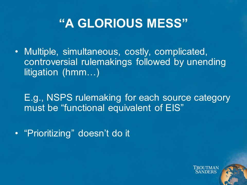 A GLORIOUS MESS Multiple, simultaneous, costly, complicated, controversial rulemakings followed by unending litigation (hmm…) E.g., NSPS rulemaking for each source category must be functional equivalent of EIS Prioritizing doesn't do it