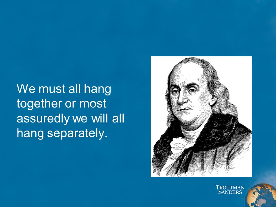 We must all hang together or most assuredly we will all hang separately.
