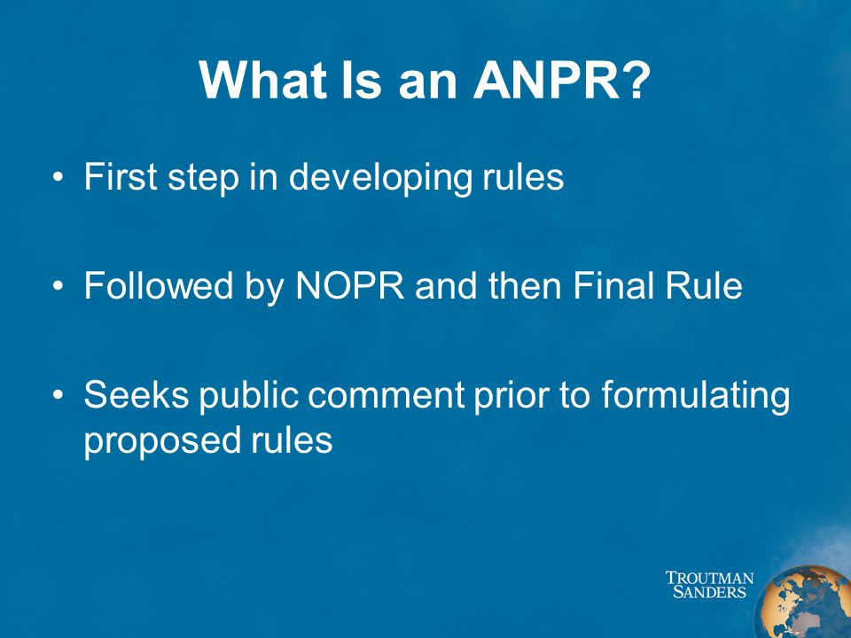 What Is an ANPR? First step in developing rules Followed by NOPR and then Final Rule Seeks public comment prior to formulating proposed rules