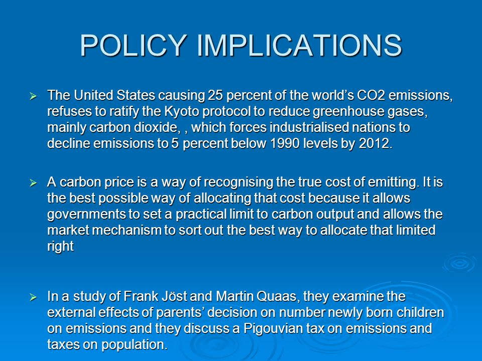 POLICY IMPLICATIONS  The United States causing 25 percent of the world's CO2 emissions, refuses to ratify the Kyoto protocol to reduce greenhouse gases, mainly carbon dioxide,, which forces industrialised nations to decline emissions to 5 percent below 1990 levels by 2012.