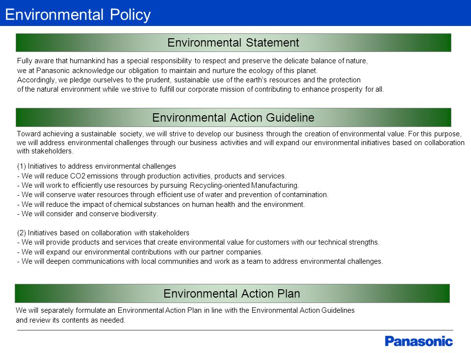 Environmental Policy Environmental Statement Fully aware that humankind has a special responsibility to respect and preserve the delicate balance of nature, we at Panasonic acknowledge our obligation to maintain and nurture the ecology of this planet.