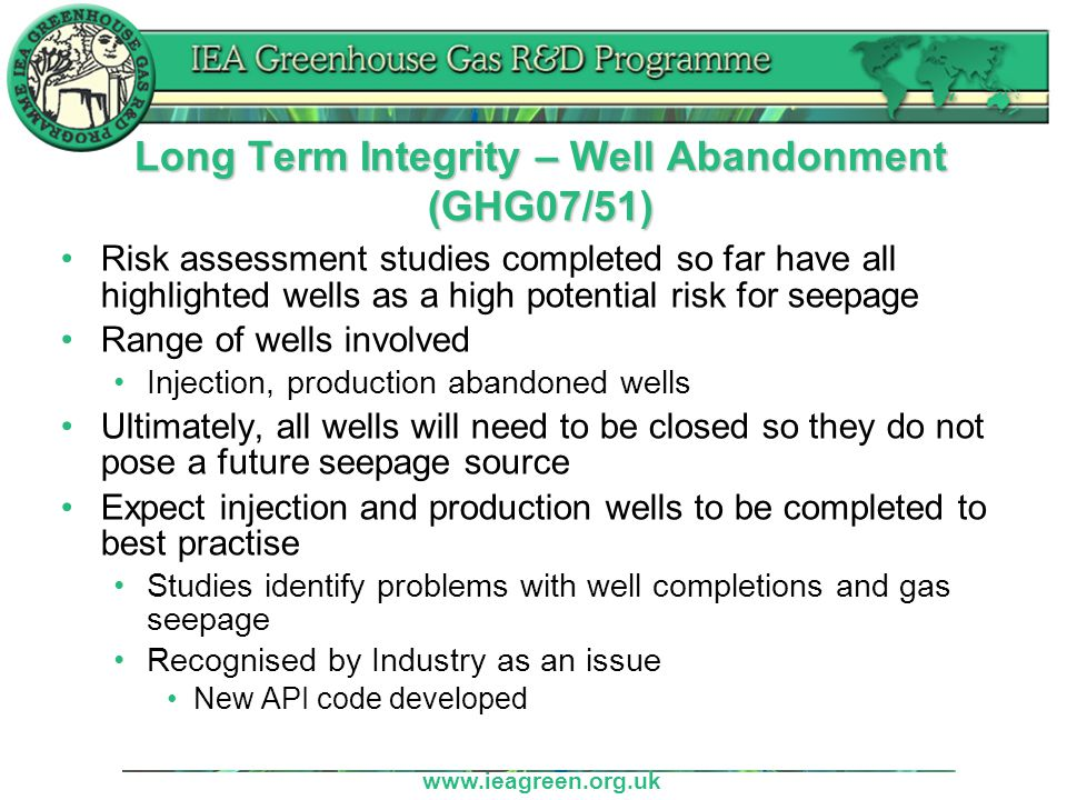 www.ieagreen.org.uk Long Term Integrity – Well Abandonment (GHG07/51) Risk assessment studies completed so far have all highlighted wells as a high potential risk for seepage Range of wells involved Injection, production abandoned wells Ultimately, all wells will need to be closed so they do not pose a future seepage source Expect injection and production wells to be completed to best practise Studies identify problems with well completions and gas seepage Recognised by Industry as an issue New API code developed