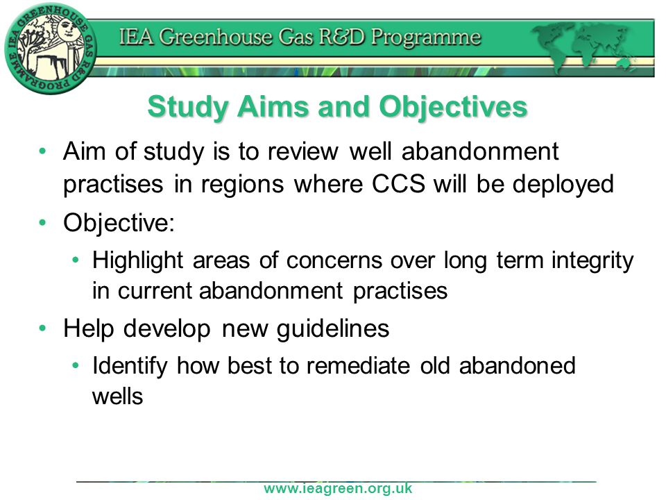 www.ieagreen.org.uk Study Aims and Objectives Aim of study is to review well abandonment practises in regions where CCS will be deployed Objective: Highlight areas of concerns over long term integrity in current abandonment practises Help develop new guidelines Identify how best to remediate old abandoned wells