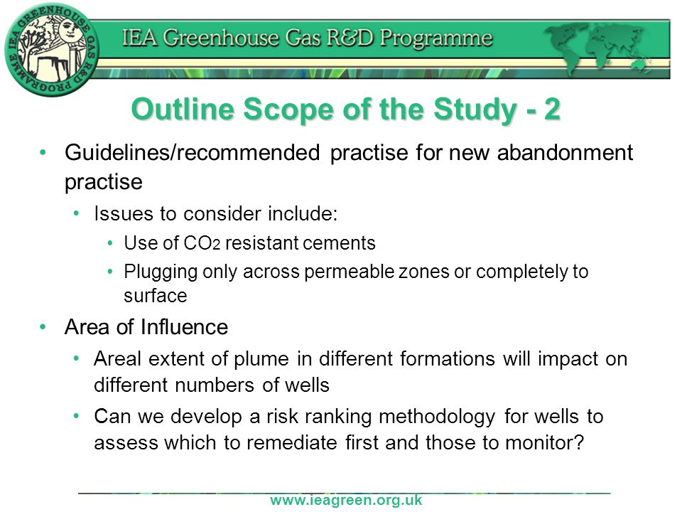 www.ieagreen.org.uk Study Outcomes Recommendations on reinforcement of current regulations on well abandonment Feed into Well bore Integrity network Peer review Will need close co-operation with industry and regulatory bodies to be successful Achieve this through network
