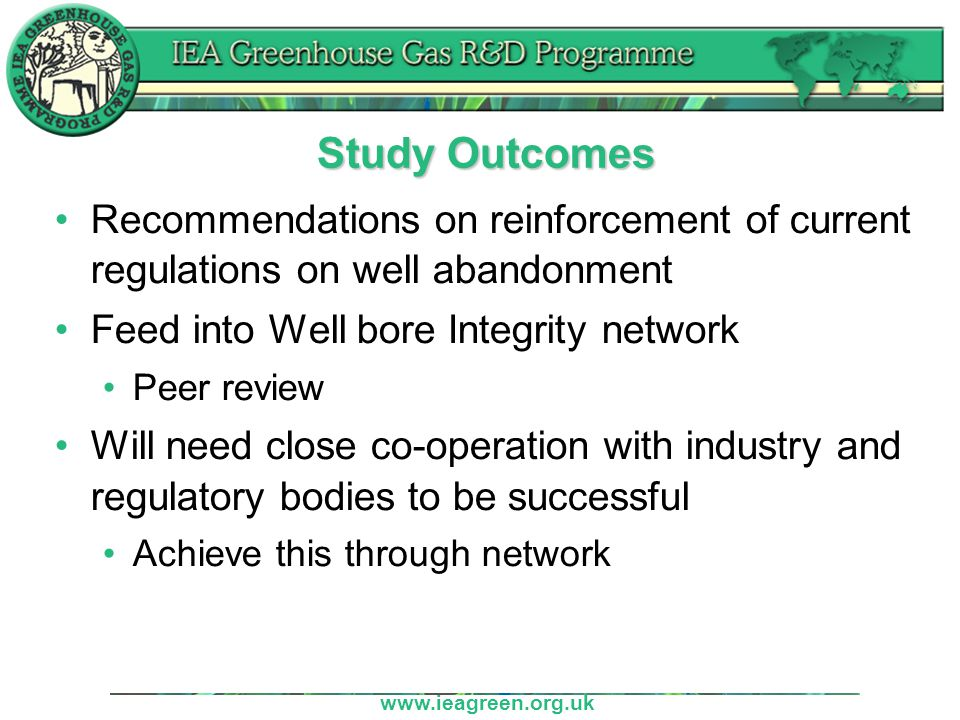 www.ieagreen.org.uk Long Term Integrity – Well Abandonment Committee is asked to: Approve proceeding with the study Suggest possible contractors Suggest expert reviewers for the study report Resources: Financial – Average Management – Average