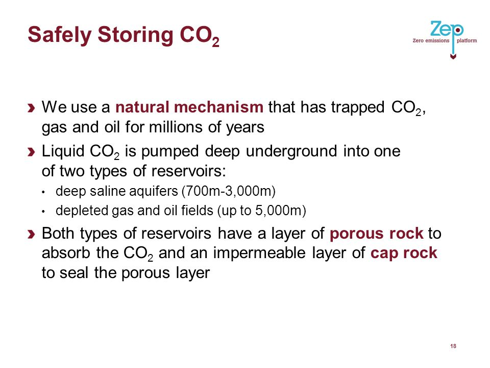 Safely Storing CO 2 We use a natural mechanism that has trapped CO 2, gas and oil for millions of years Liquid CO 2 is pumped deep underground into one of two types of reservoirs: deep saline aquifers (700m-3,000m) depleted gas and oil fields (up to 5,000m) Both types of reservoirs have a layer of porous rock to absorb the CO 2 and an impermeable layer of cap rock to seal the porous layer 18