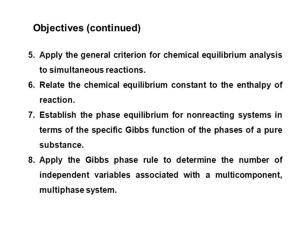 Objectives (continued) 5.Apply the general criterion for chemical equilibrium analysis to simultaneous reactions.
