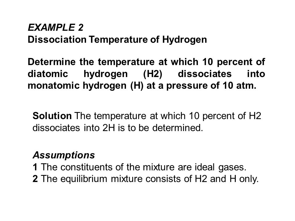 EXAMPLE 2 Dissociation Temperature of Hydrogen Determine the temperature at which 10 percent of diatomic hydrogen (H2) dissociates into monatomic hydrogen (H) at a pressure of 10 atm.
