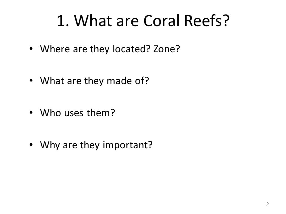 1.What are Coral Reefs. Where are they located. Zone.