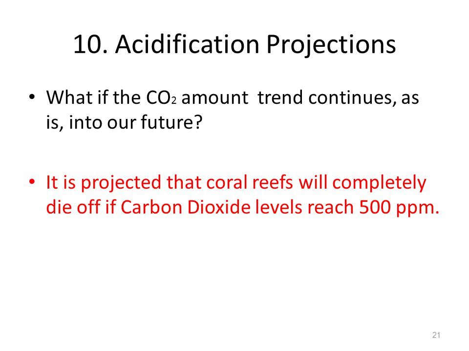 10.Acidification Projections What if the CO 2 amount trend continues, as is, into our future.