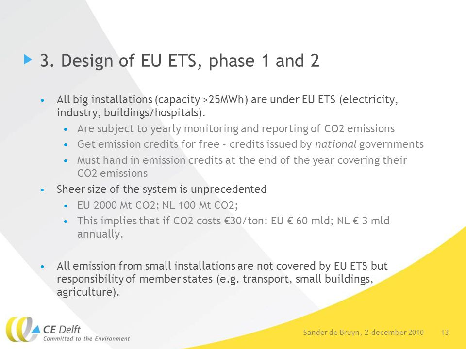 13Sander de Bruyn, 2 december 2010 3. Design of EU ETS, phase 1 and 2 All big installations (capacity >25MWh) are under EU ETS (electricity, industry,