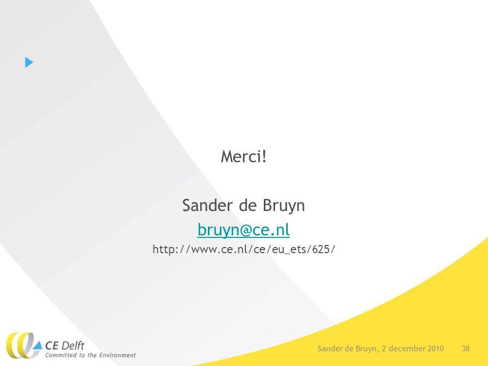 38Sander de Bruyn, 2 december 2010 Merci! Sander de Bruyn bruyn@ce.nl http://www.ce.nl/ce/eu_ets/625/
