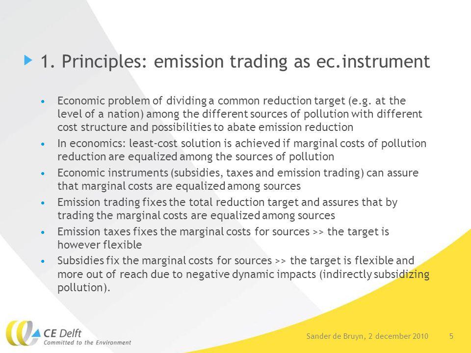 5Sander de Bruyn, 2 december 2010 1. Principles: emission trading as ec.instrument Economic problem of dividing a common reduction target (e.g. at the