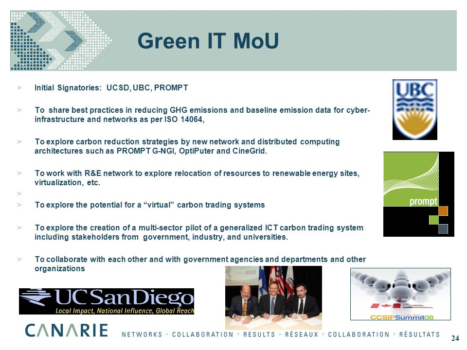 Green IT MoU >Initial Signatories: UCSD, UBC, PROMPT >To share best practices in reducing GHG emissions and baseline emission data for cyber- infrastr