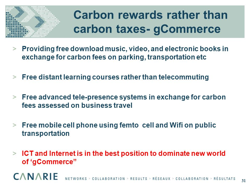 Carbon rewards rather than carbon taxes- gCommerce >Providing free download music, video, and electronic books in exchange for carbon fees on parking, transportation etc >Free distant learning courses rather than telecommuting >Free advanced tele-presence systems in exchange for carbon fees assessed on business travel >Free mobile cell phone using femto cell and Wifi on public transportation >ICT and Internet is in the best position to dominate new world of 'gCommerce 31
