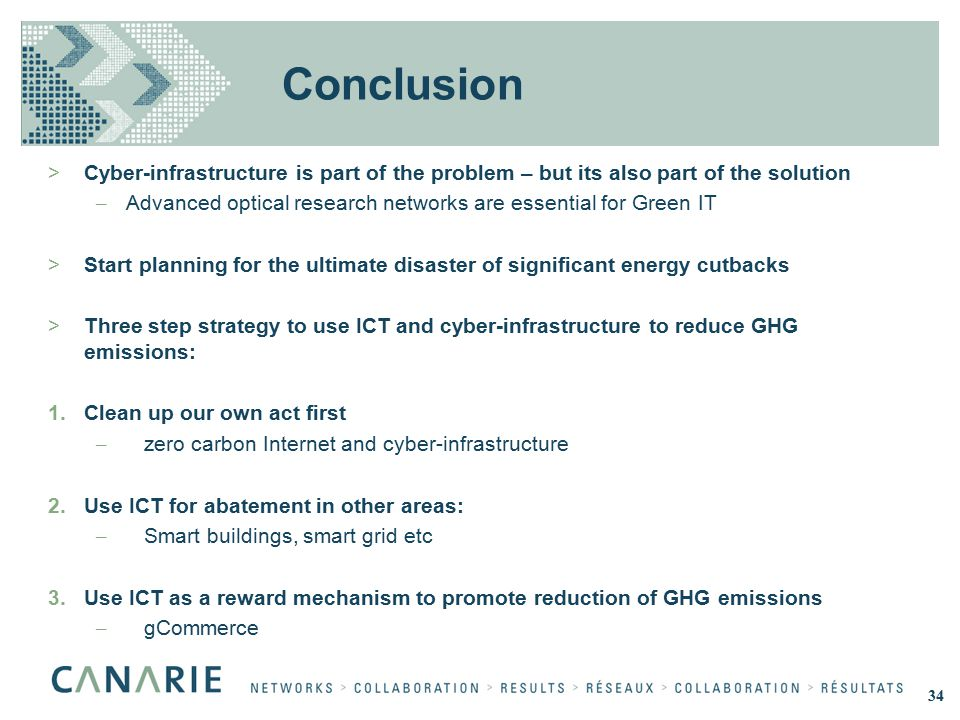Conclusion >Cyber-infrastructure is part of the problem – but its also part of the solution – Advanced optical research networks are essential for Green IT >Start planning for the ultimate disaster of significant energy cutbacks >Three step strategy to use ICT and cyber-infrastructure to reduce GHG emissions: 1.Clean up our own act first – zero carbon Internet and cyber-infrastructure 2.Use ICT for abatement in other areas: – Smart buildings, smart grid etc 3.Use ICT as a reward mechanism to promote reduction of GHG emissions – gCommerce 34