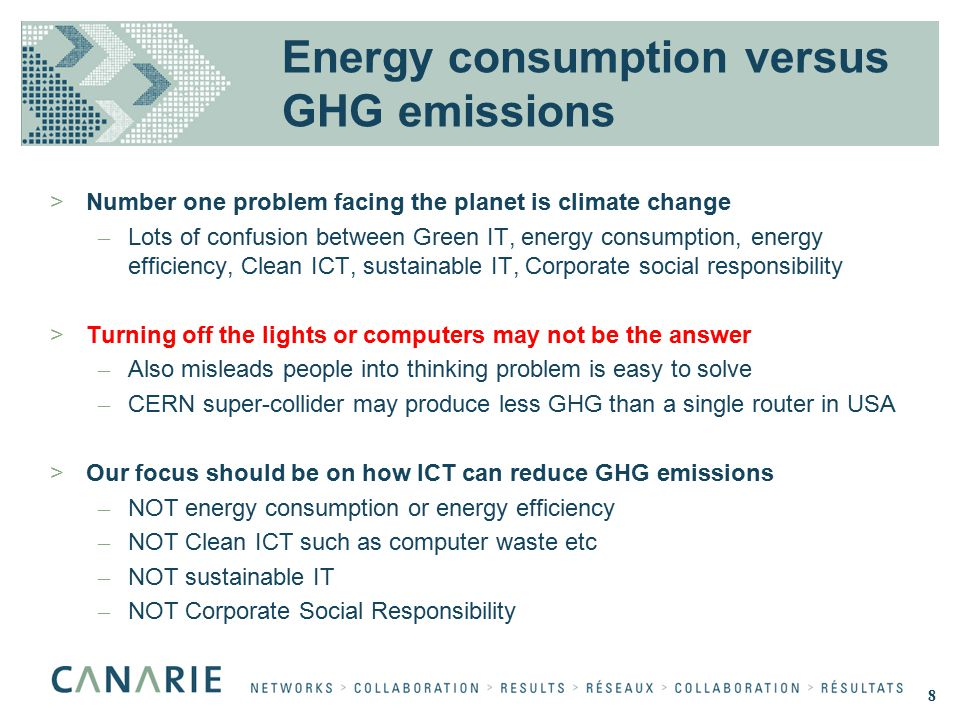 Energy consumption versus GHG emissions >Number one problem facing the planet is climate change – Lots of confusion between Green IT, energy consumption, energy efficiency, Clean ICT, sustainable IT, Corporate social responsibility >Turning off the lights or computers may not be the answer – Also misleads people into thinking problem is easy to solve – CERN super-collider may produce less GHG than a single router in USA >Our focus should be on how ICT can reduce GHG emissions – NOT energy consumption or energy efficiency – NOT Clean ICT such as computer waste etc – NOT sustainable IT – NOT Corporate Social Responsibility 8