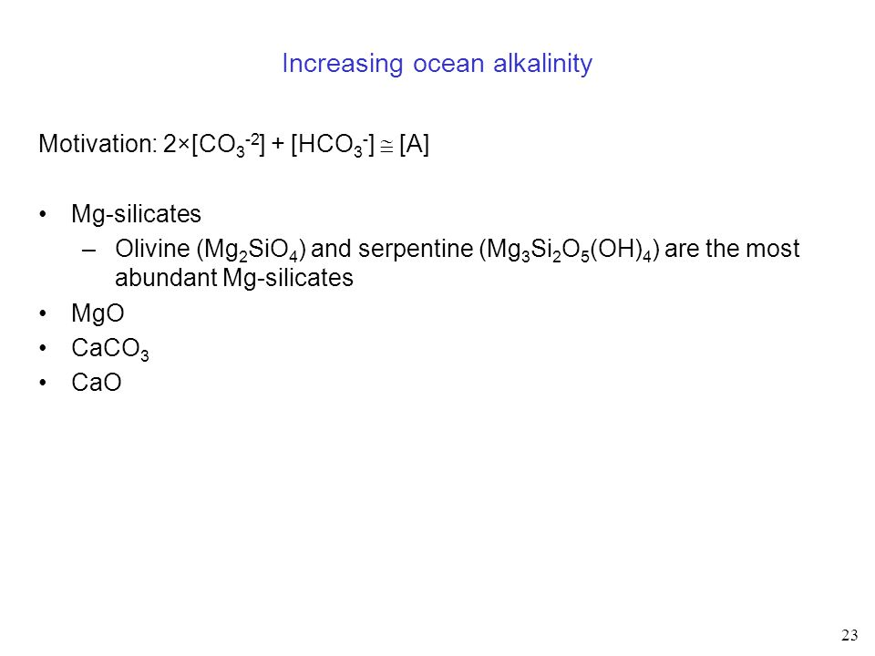 23 Increasing ocean alkalinity Motivation: 2×[CO 3 -2 ] + [HCO 3 - ]  [A] Mg-silicates –Olivine (Mg 2 SiO 4 ) and serpentine (Mg 3 Si 2 O 5 (OH) 4 ) are the most abundant Mg-silicates MgO CaCO 3 CaO