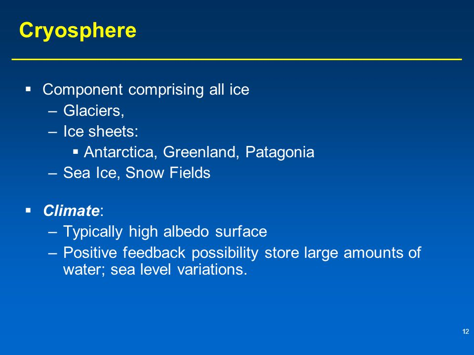 12 Cryosphere  Component comprising all ice –Glaciers, –Ice sheets:  Antarctica, Greenland, Patagonia –Sea Ice, Snow Fields  Climate: –Typically high albedo surface –Positive feedback possibility store large amounts of water; sea level variations.