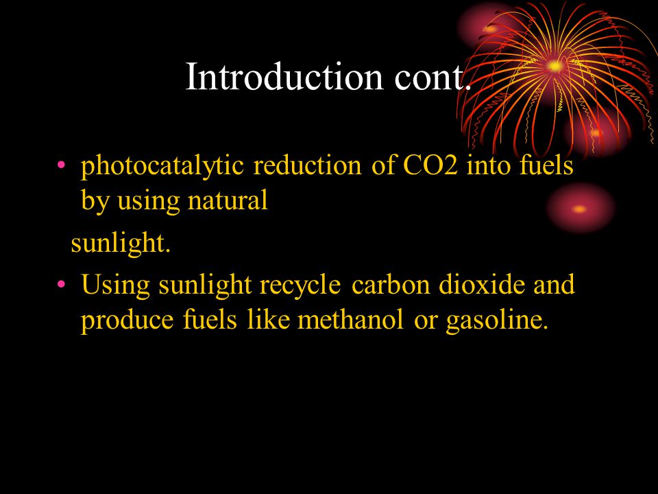 Introduction cont. photocatalytic reduction of CO2 into fuels by using natural sunlight.