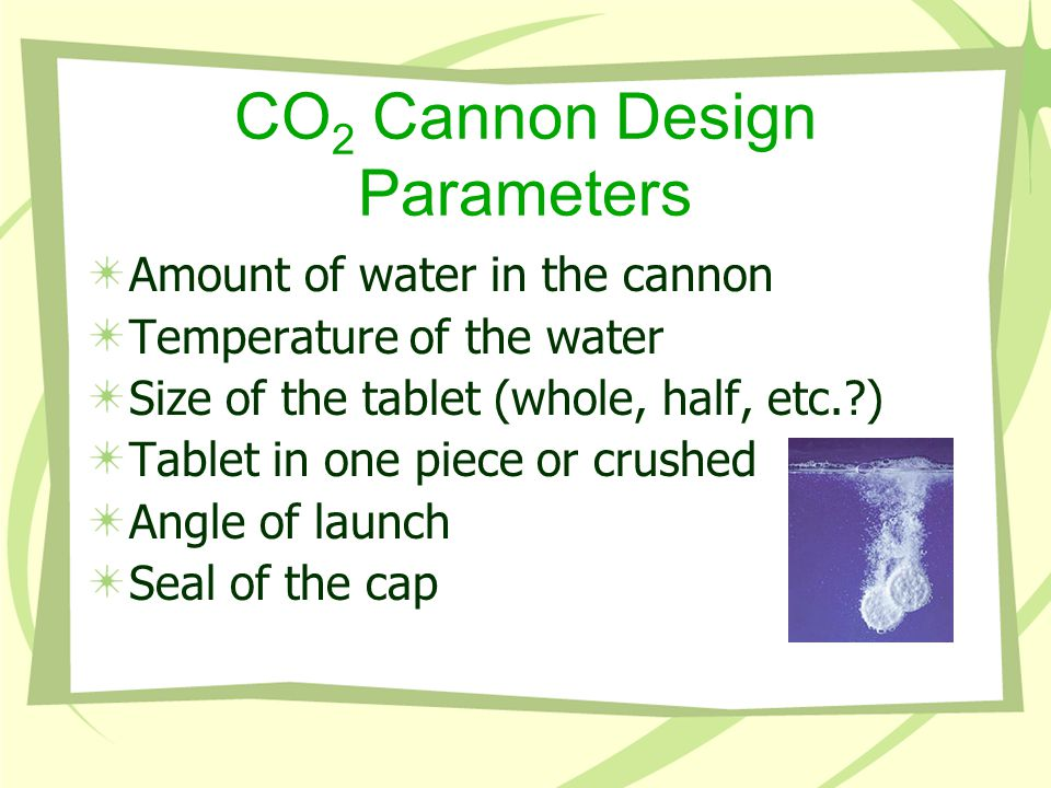 CO 2 Cannon Design Parameters Amount of water in the cannon Temperature of the water Size of the tablet (whole, half, etc.?) Tablet in one piece or crushed Angle of launch Seal of the cap