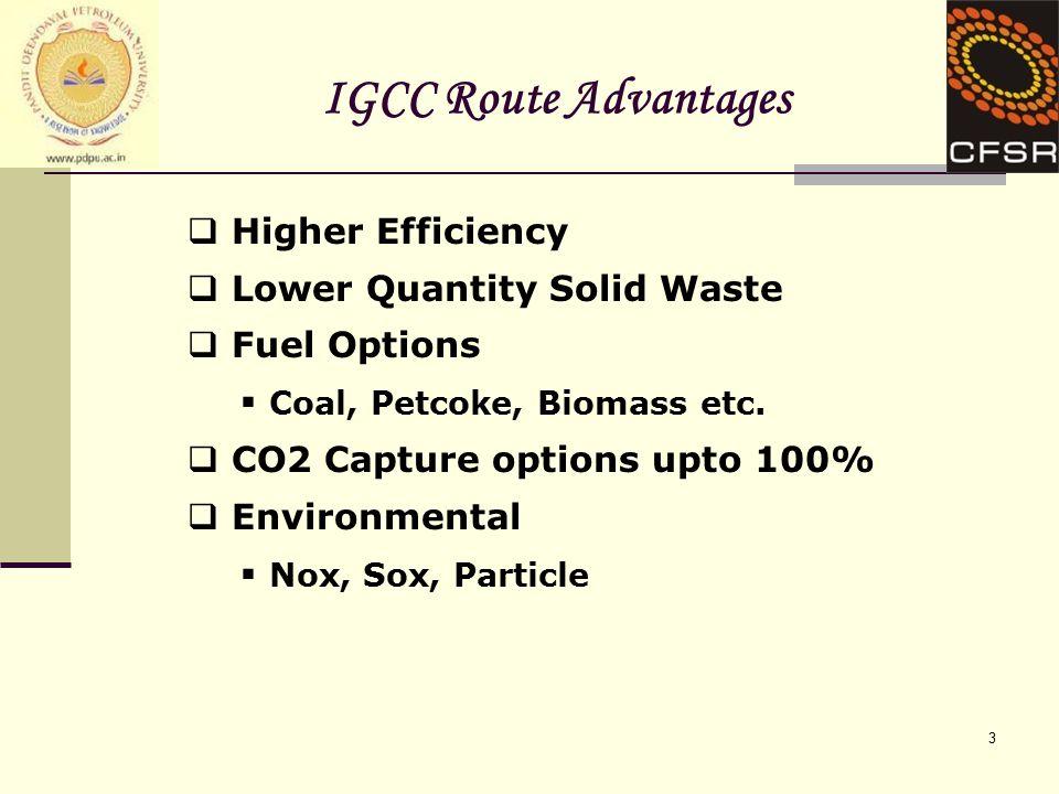 3 IGCC Route Advantages  Higher Efficiency  Lower Quantity Solid Waste  Fuel Options  Coal, Petcoke, Biomass etc.  CO2 Capture options upto 100%