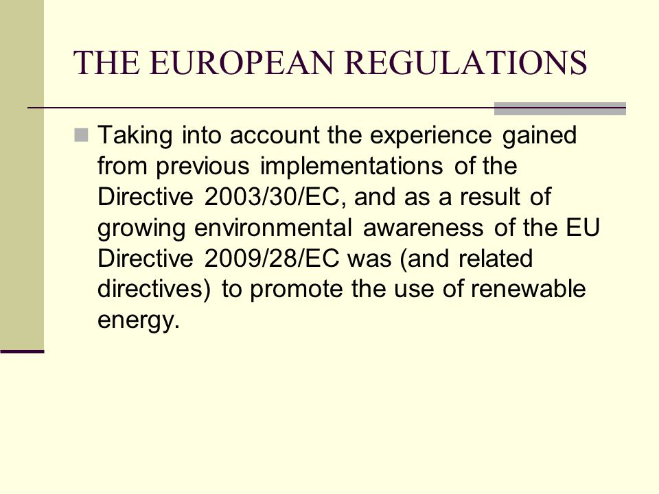 THE EUROPEAN REGULATIONS Taking into account the experience gained from previous implementations of the Directive 2003/30/EC, and as a result of growing environmental awareness of the EU Directive 2009/28/EC was (and related directives) to promote the use of renewable energy.