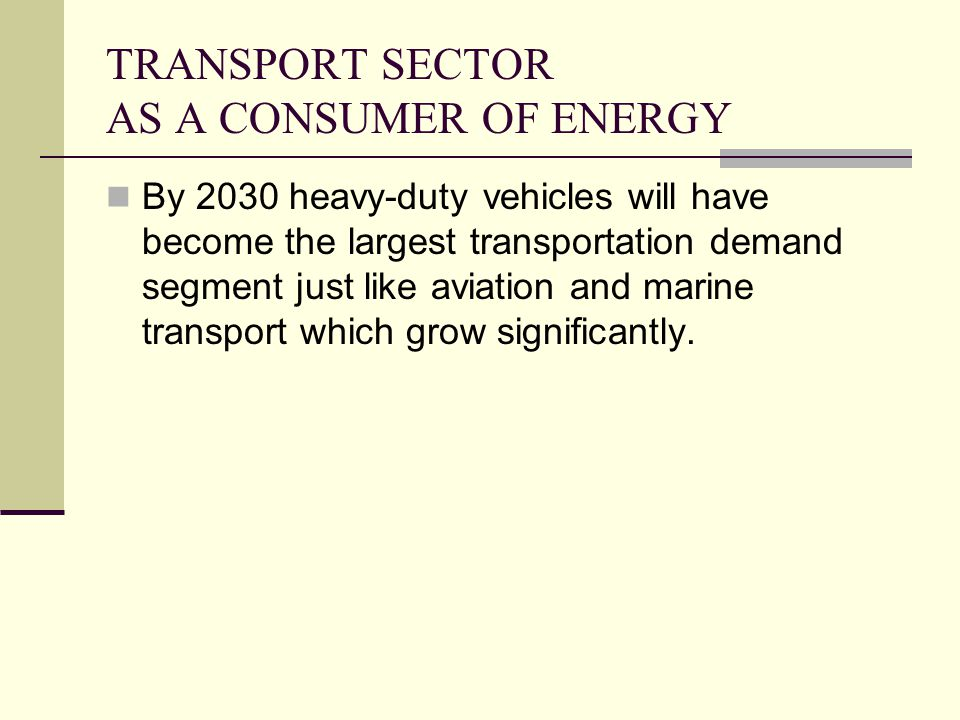TRANSPORT SECTOR AS A CONSUMER OF ENERGY By 2030 heavy-duty vehicles will have become the largest transportation demand segment just like aviation and marine transport which grow significantly.