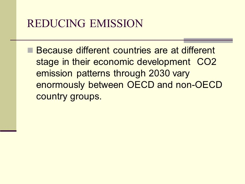 REDUCING EMISSION Because different countries are at different stage in their economic development CO2 emission patterns through 2030 vary enormously between OECD and non-OECD country groups.