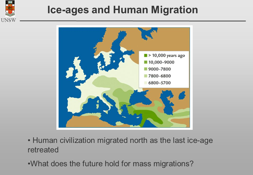 UNSW Ice-ages and Human Migration Human civilization migrated north as the last ice-age retreated What does the future hold for mass migrations