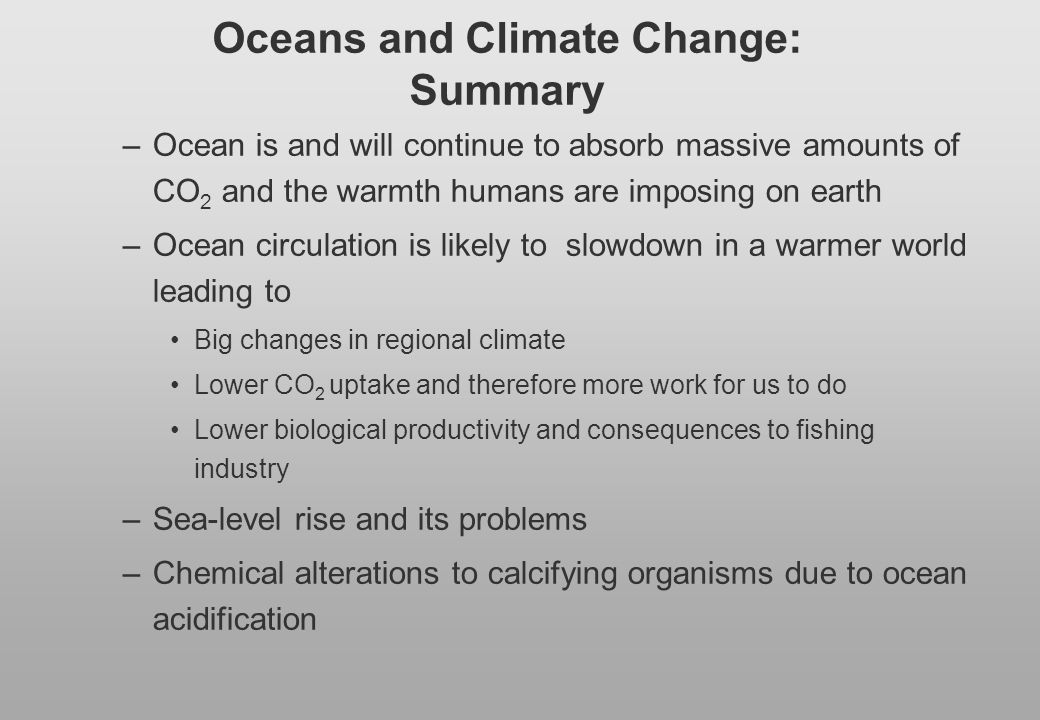 Oceans and Climate Change: Summary –Ocean is and will continue to absorb massive amounts of CO 2 and the warmth humans are imposing on earth –Ocean ci