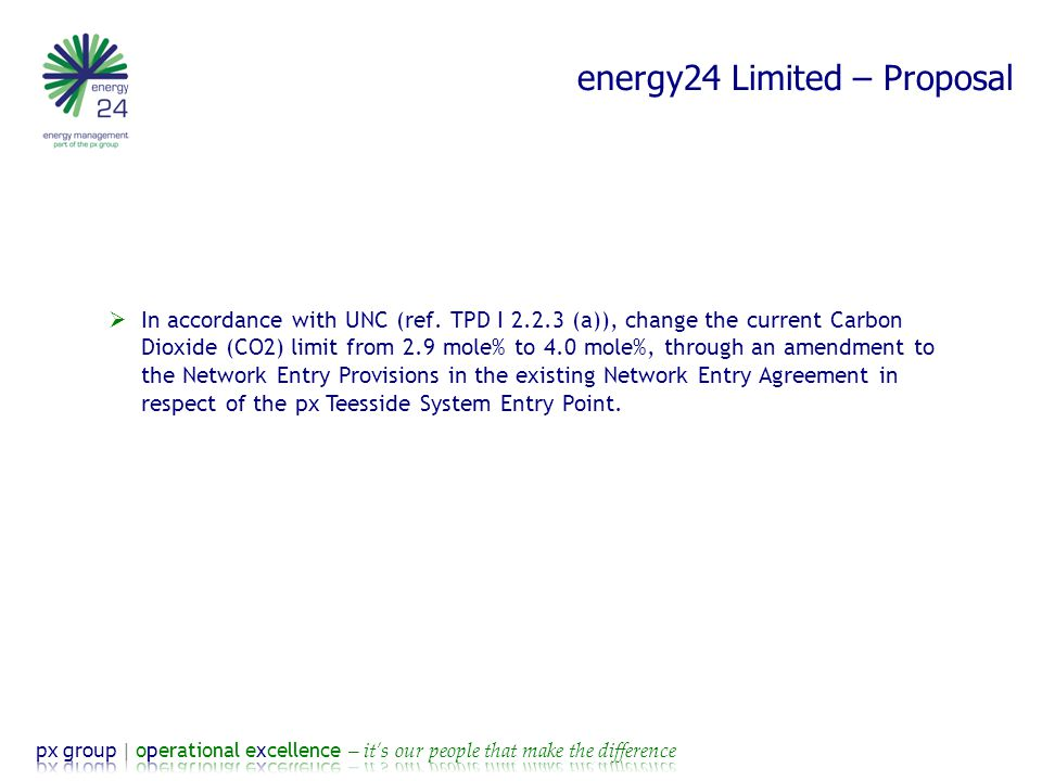 energy24 Limited – Background  Modification Proposal 0498: Amendment to Gas Quality Entry Specification at BP Teesside System Entry Point  Future content of CO2 in the CATS Pipeline expected to be higher than 2.9 mole%  Without blending gas more frequent curtailments of gas to the NTS  Greater risk of curtailment from 2019 onwards  BP has worked with Grid on the technical analysis/assessment of an increase to their CO2 Entry Specification