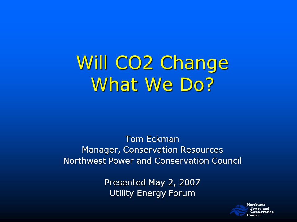Northwest Power and Conservation Council slide 2 Assertion: Carbon Control Is In Our Future Problem: Problem: –We don't know when –We don't know how much So: So: –How should we position energy efficiency programs to address a carbon controlled future?