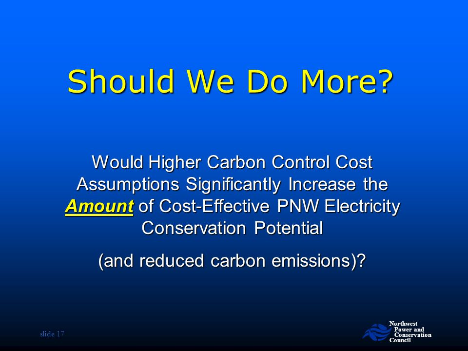 Northwest Power and Conservation Council slide 17 Should We Do More? Would Higher Carbon Control Cost Assumptions Significantly Increase the Amount of