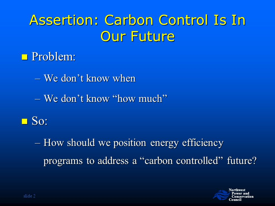 """Northwest Power and Conservation Council slide 2 Assertion: Carbon Control Is In Our Future Problem: Problem: –We don't know when –We don't know """"how"""