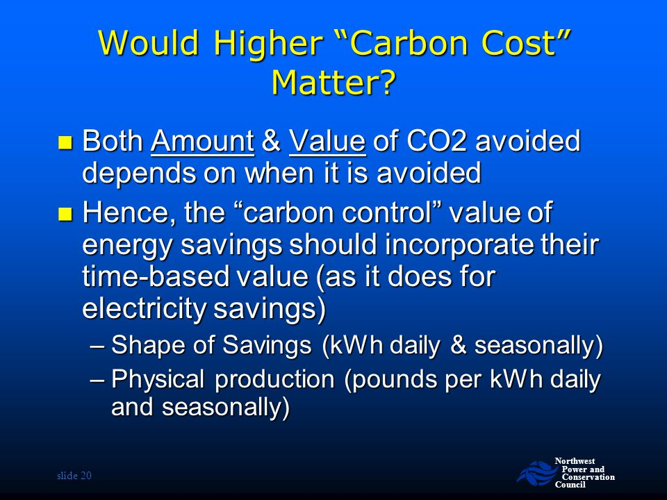 """Northwest Power and Conservation Council slide 20 Would Higher """"Carbon Cost"""" Matter? Both Amount & Value of CO2 avoided depends on when it is avoided"""
